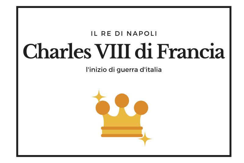 【シャルル8世】ナポリの継承権を主張してイタリア戦争を引き起こしたフランス王 -Charles VIII di Francia-
